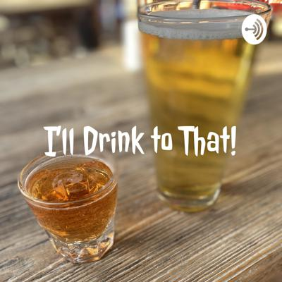 I'll Drink to That!