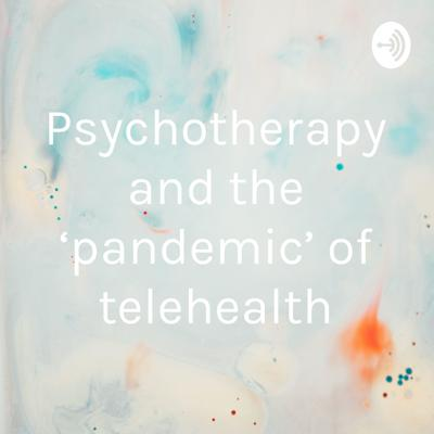 Psychotherapy and the 'pandemic' of telehealth