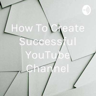 How To Create Successful YouTube Channel