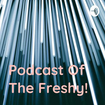 Podcast Of The Freshy!