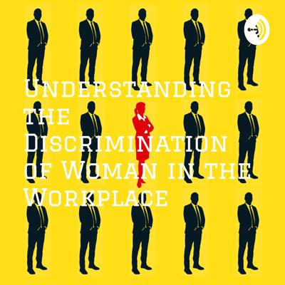 Understanding the Discrimination of Woman in the Workplace