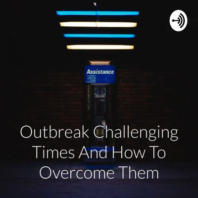 Outbreak Challenging Times And How To Overcome Them