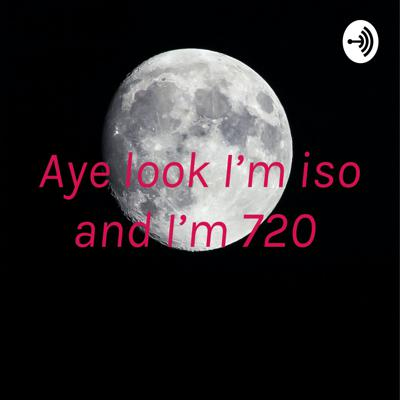 Aye look I'm iso and I'm 720
