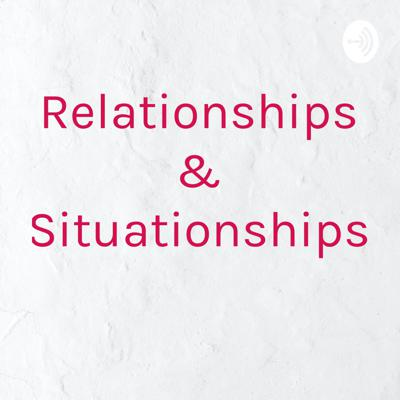Relationships & Situationships