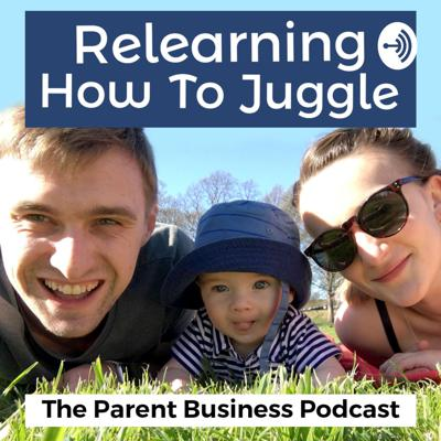 Relearning How To Juggle - The Parenting & Business Podcast