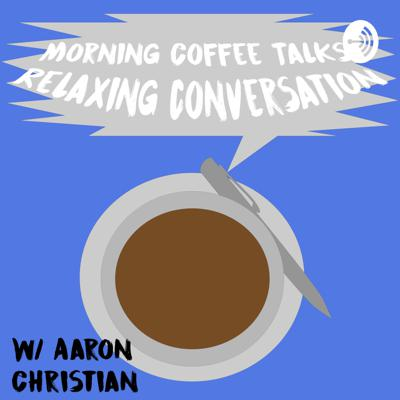 Morning Coffee Talks Relaxing Conversations W/ Aaron Christian