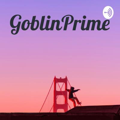 The Goblin Prime Podcast