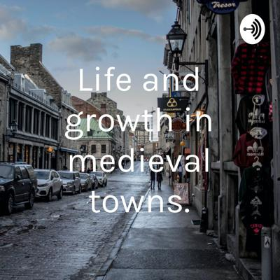 Life and growth in medieval towns.