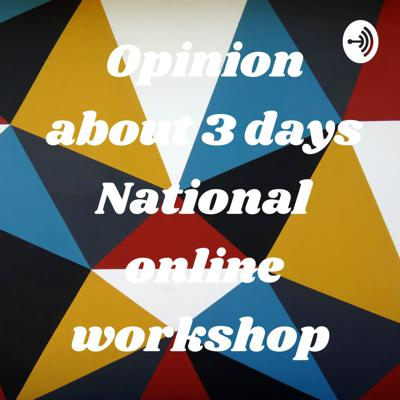 Opinion about 3 days National online workshop