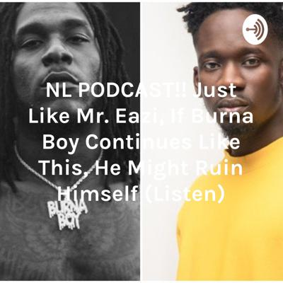 NL PODCAST!! Just Like Mr. Eazi, If Burna Boy Continues Like This, He Might Ruin Himself (Listen)