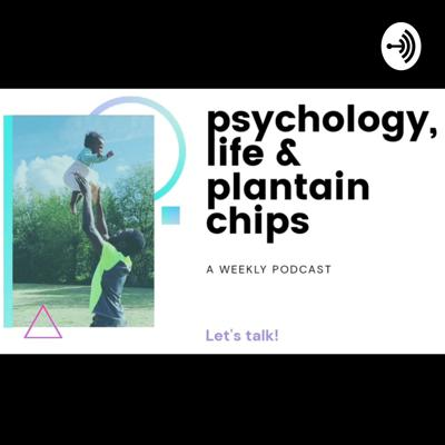 Psychology, Life & Plantain Chips