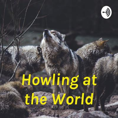 Howling at the World