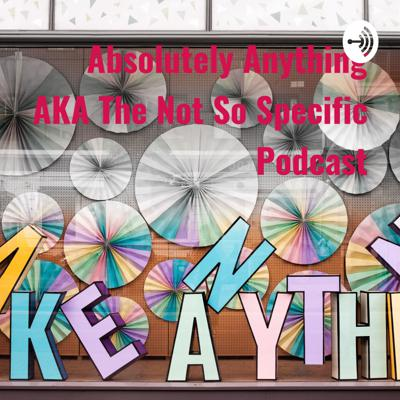 Absolutely Anything AKA The Not So Specific Podcast