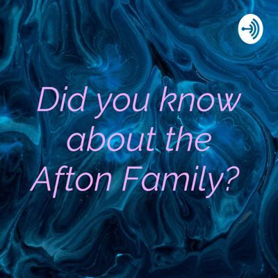 Did you know about the Afton Family?