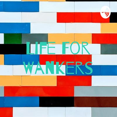Life For Wankers