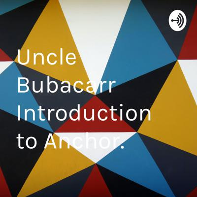 Uncle Bubacarr Introduction to Anchor.