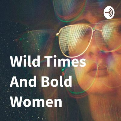Wild Times And Bold Women