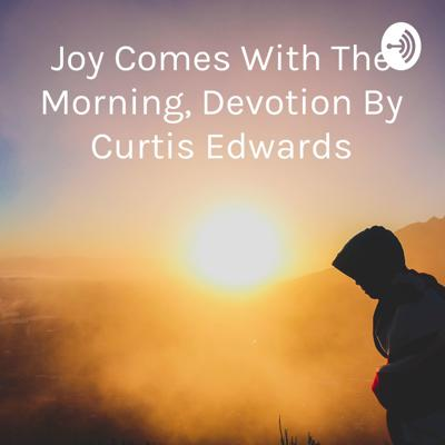 Joy Comes With The Morning, Devotion By Curtis Edwards
