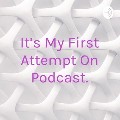 It's My First Attempt On Podcast.