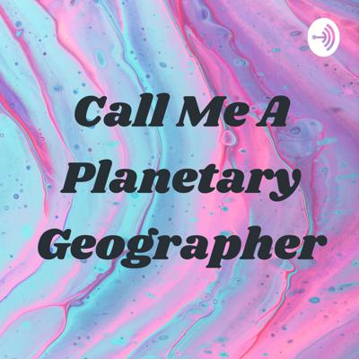Call Me A Planetary Geographer