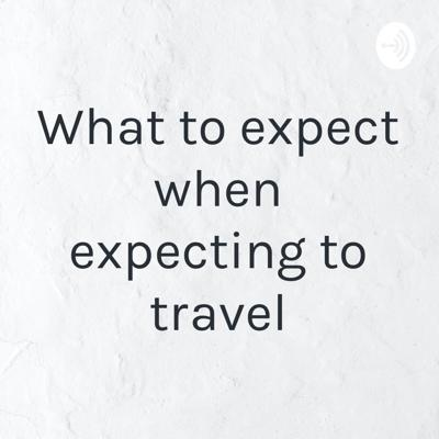 What to expect when expecting to travel
