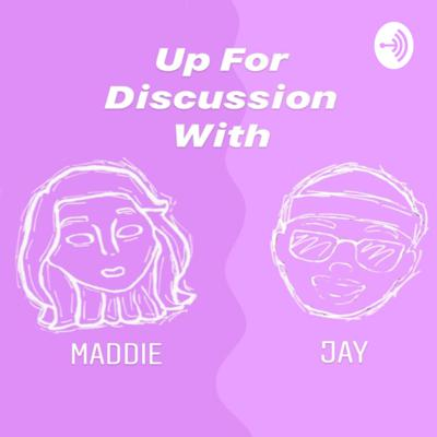 Up For Discussion with Maddie & Jay