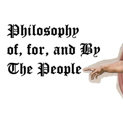 Philosophy Of, For, and By The People.