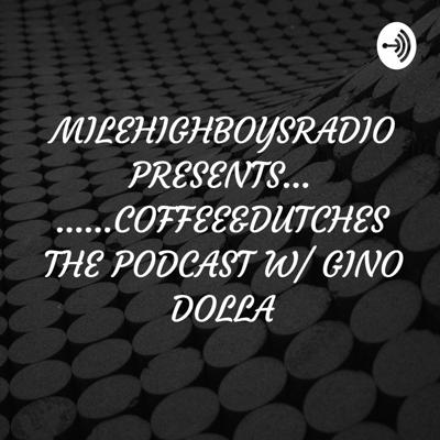 MILEHIGHBOYSRADIO PRESENTS.........COFFEE&DUTCHES THE PODCAST W/ GINO DOLLA