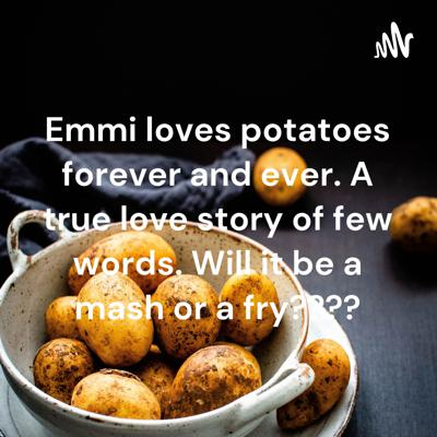 Emmi loves potatoes forever and ever. A true love story of few words. Will it be a mash or a fry????