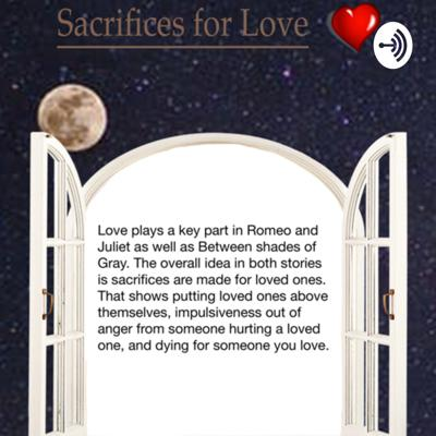 This podcast compares and contrasts Romeo and Juliet with the novel Between Shades of Gray to the overall idea of sacrifices made for loved ones.