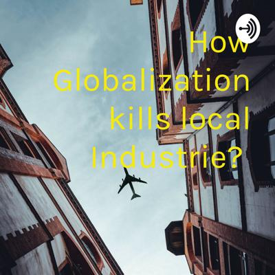 How Globalization kills local Industrie?