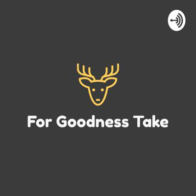 For Goodness Take
