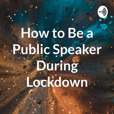 How to Be a Public Speaker During Lockdown