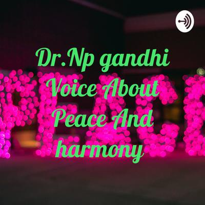 Dr.Np gandhi Voice About Peace And harmony
