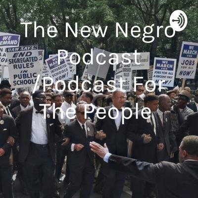 The New Negro Podcast /Podcast For The People