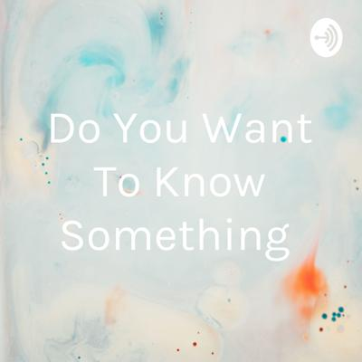 Do You Want To Know Something