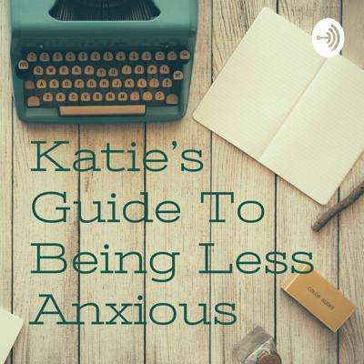 Katie's Guide To Being Less Anxious