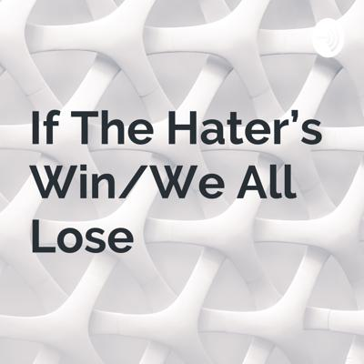 If The Hater's Win/We All Lose