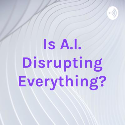 Is A.I. Disrupting Everything?