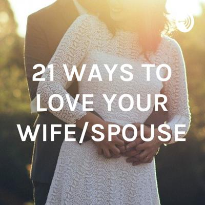21 WAYS TO LOVE YOUR WIFE/SPOUSE