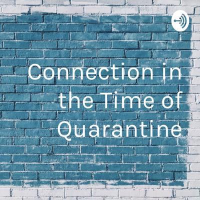 Connection in the Time of Quarantine