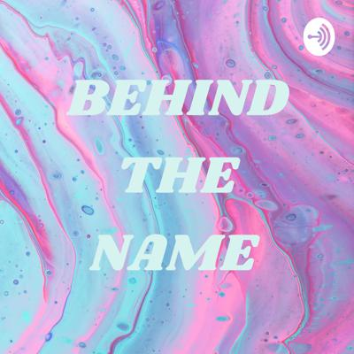 BEHIND THE NAME