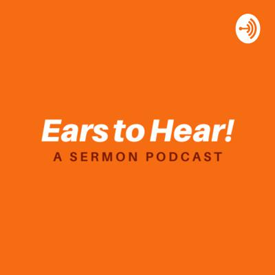 Ears to Hear! A Sermon Podcast