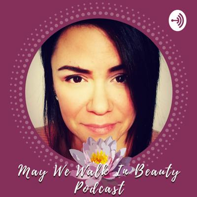 May We Walk In Beauty Podcast