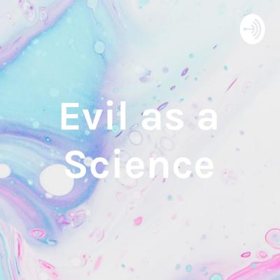 Evil as a Science