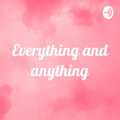 Everything and anything