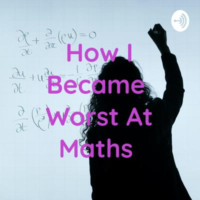 How I Became Worst At Maths