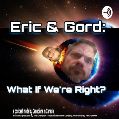 Eric & Gord What If We're Right?