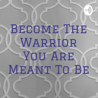 Become The Warrior You Are Meant To Be