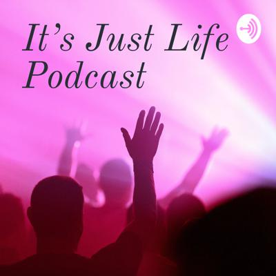 It's Just Life Podcast
